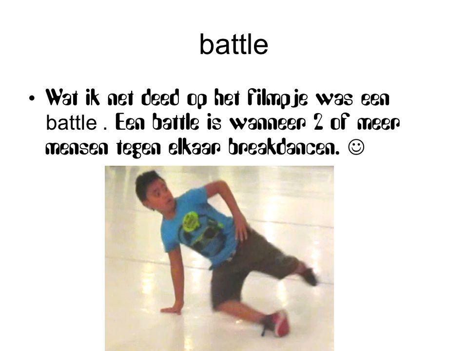 battle Wat ik net deed op het filmpje was een battle. Een battle is wanneer 2 of meer mensen tegen elkaar breakdancen.