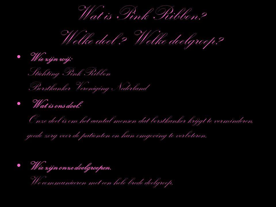 Wat is Pink Ribbon? Welke doel ? Welke doelgroep? Wie zijn wij: Stichting Pink Ribbon Borstkanker Vereniging Nederland Wat is ons doel: Onze doel is o