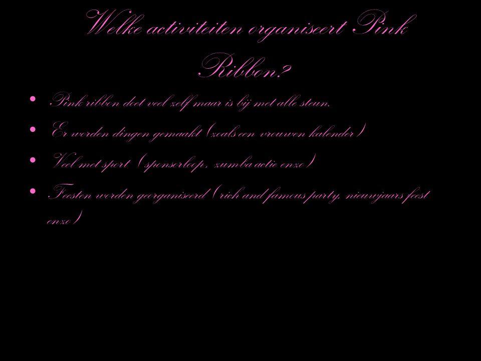 Welke activiteiten organiseert Pink Ribbon? Pink ribbon doet veel zelf maar is bij met alle steun. Er worden dingen gemaakt (zoals een vrouwen kalende
