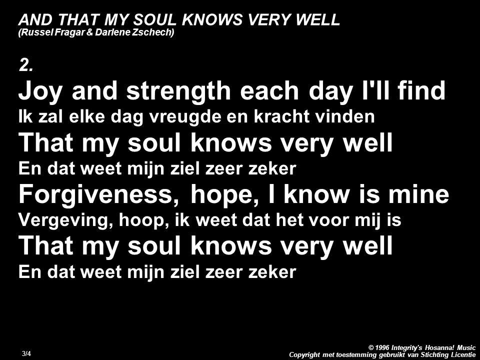 Copyright met toestemming gebruikt van Stichting Licentie © 1996 Integrity's Hosanna! Music 3/4 AND THAT MY SOUL KNOWS VERY WELL (Russel Fragar & Darl