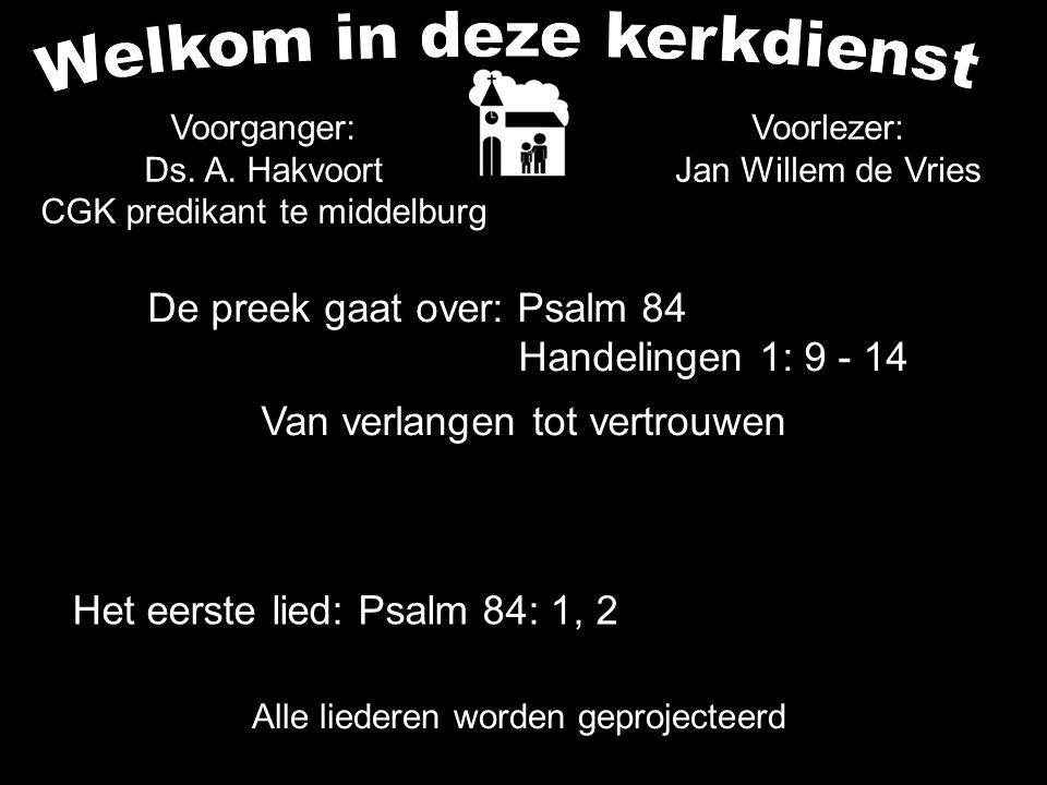 De preek gaat over: Psalm 84 Handelingen 1: 9 - 14 Van verlangen tot vertrouwen Alle liederen worden geprojecteerd Voorganger: Ds. A. Hakvoort CGK pre