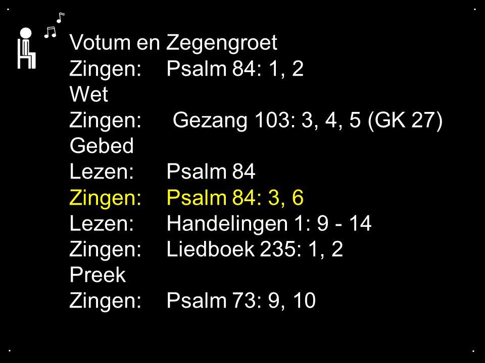 .... Votum en Zegengroet Zingen: Psalm 84: 1, 2 Wet Zingen: Gezang 103: 3, 4, 5 (GK 27) Gebed Lezen:Psalm 84 Zingen:Psalm 84: 3, 6 Lezen:Handelingen 1