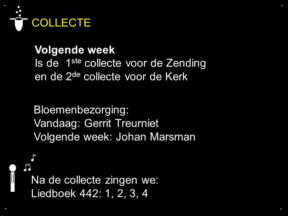.... COLLECTE Volgende week Is de 1 ste collecte voor de Zending en de 2 de collecte voor de Kerk Bloemenbezorging: Vandaag: Gerrit Treurniet Volgende