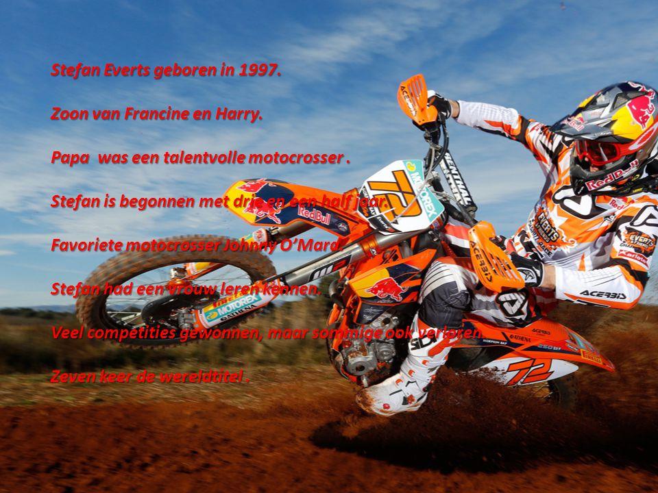 Stefan Everts geboren in 1997. Zoon van Francine en Harry. Papa was een talentvolle motocrosser. Stefan is begonnen met drie en een half jaar. Favorie