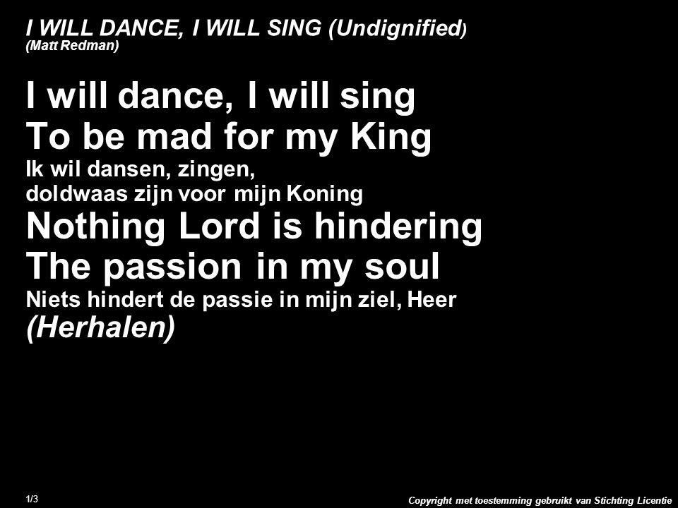 Copyright met toestemming gebruikt van Stichting Licentie 1/3 I WILL DANCE, I WILL SING (Undignified ) (Matt Redman) I will dance, I will sing To be m