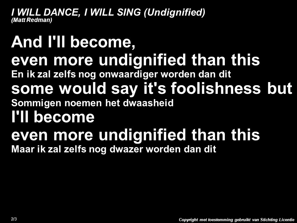 Copyright met toestemming gebruikt van Stichting Licentie 2/3 I WILL DANCE, I WILL SING (Undignified) (Matt Redman) And I'll become, even more undigni