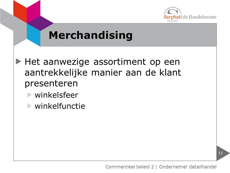 Het aanwezige assortiment op een aantrekkelijke manier aan de klant presenteren winkelsfeer winkelfunctie 11 Merchandising Commercieel beleid 2 | Ondernemer detailhandel