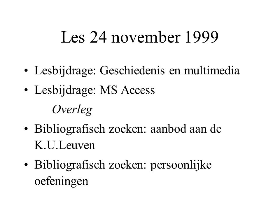 Les 24 november 1999 Lesbijdrage: Geschiedenis en multimedia Lesbijdrage: MS Access Overleg Bibliografisch zoeken: aanbod aan de K.U.Leuven Bibliografisch zoeken: persoonlijke oefeningen