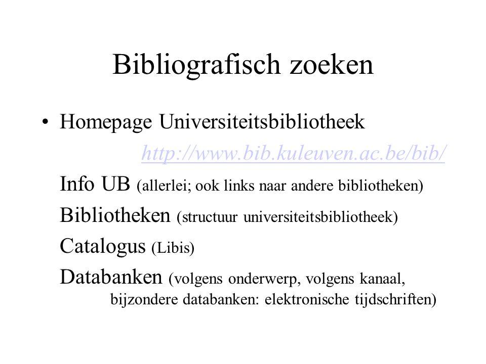 Bibliografisch zoeken Homepage Universiteitsbibliotheek http://www.bib.kuleuven.ac.be/bib/ Info UB (allerlei; ook links naar andere bibliotheken) Bibliotheken (structuur universiteitsbibliotheek) Catalogus (Libis) Databanken (volgens onderwerp, volgens kanaal, bijzondere databanken: elektronische tijdschriften)