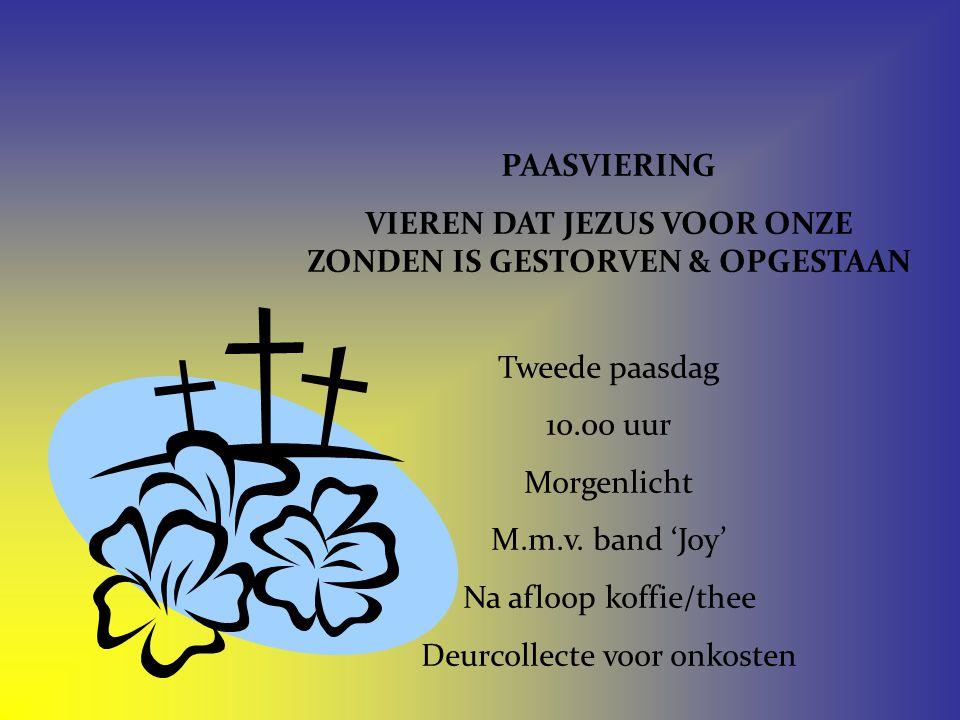 PAASVIERING VIEREN DAT JEZUS VOOR ONZE ZONDEN IS GESTORVEN & OPGESTAAN Tweede paasdag 10.00 uur Morgenlicht M.m.v. band 'Joy' Na afloop koffie/thee De