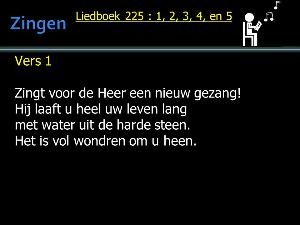 Liedboek 225 : 1, 2, 3, 4, en 5 Vers 1 Zingt voor de Heer een nieuw gezang! Hij laaft u heel uw leven lang met water uit de harde steen. Het is vol wo
