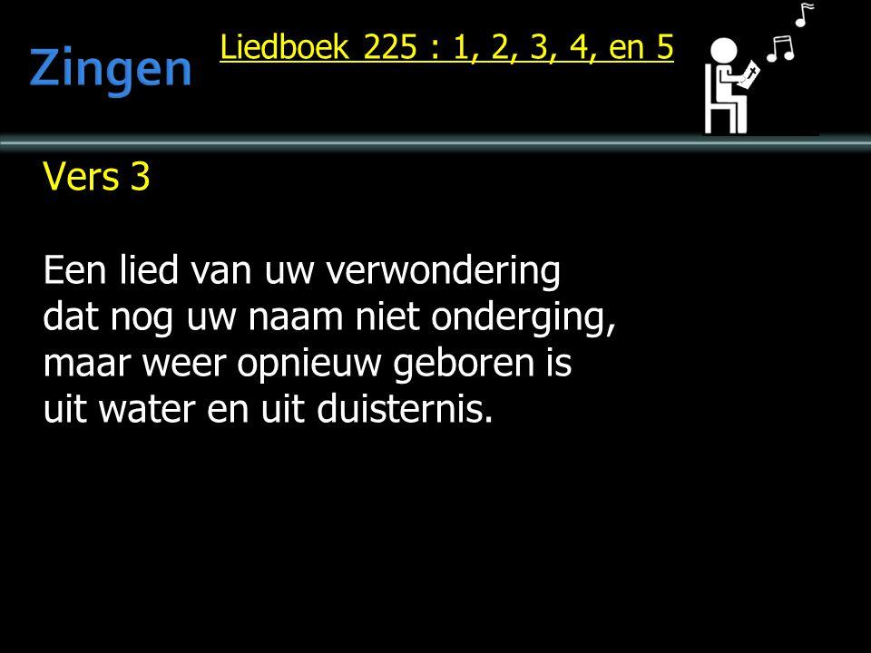 Liedboek 225 : 1, 2, 3, 4, en 5 Vers 3 Een lied van uw verwondering dat nog uw naam niet onderging, maar weer opnieuw geboren is uit water en uit duisternis.