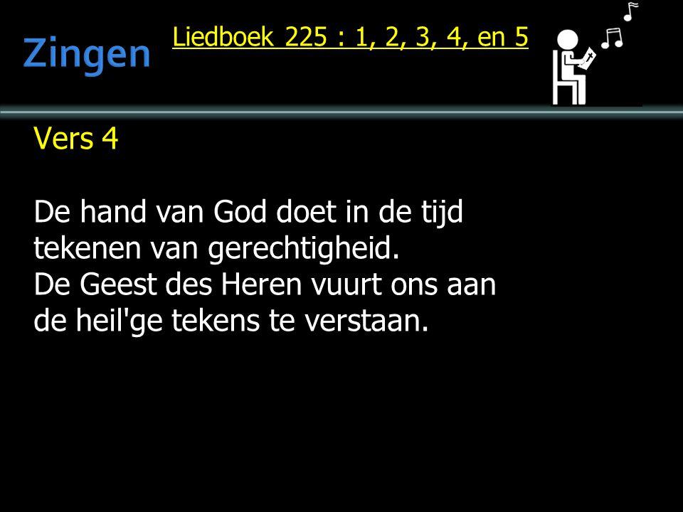 Liedboek 225 : 1, 2, 3, 4, en 5 Vers 4 De hand van God doet in de tijd tekenen van gerechtigheid. De Geest des Heren vuurt ons aan de heil'ge tekens t