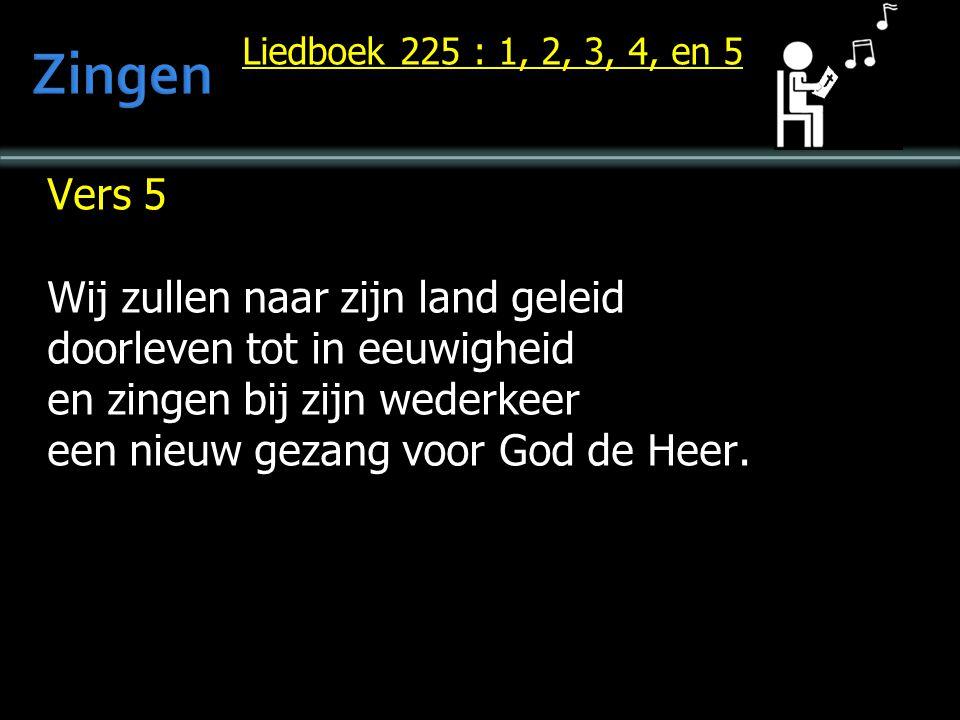 Liedboek 225 : 1, 2, 3, 4, en 5 Vers 5 Wij zullen naar zijn land geleid doorleven tot in eeuwigheid en zingen bij zijn wederkeer een nieuw gezang voor God de Heer.