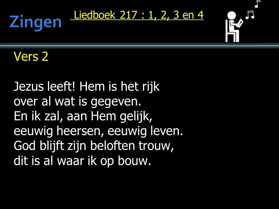 Liedboek 217 : 1, 2, 3 en 4 Liedboek 217 : 1, 2, 3 en 4 Vers 2 Jezus leeft! Hem is het rijk over al wat is gegeven. En ik zal, aan Hem gelijk, eeuwig
