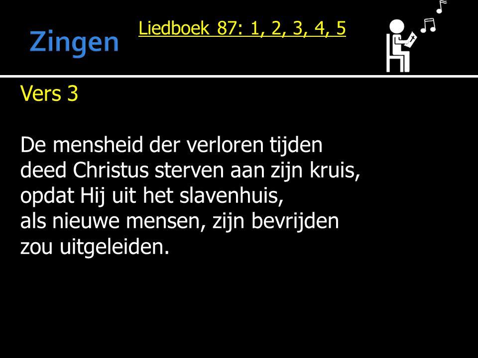 Liedboek 87: 1, 2, 3, 4, 5 Vers 3 De mensheid der verloren tijden deed Christus sterven aan zijn kruis, opdat Hij uit het slavenhuis, als nieuwe mensen, zijn bevrijden zou uitgeleiden.