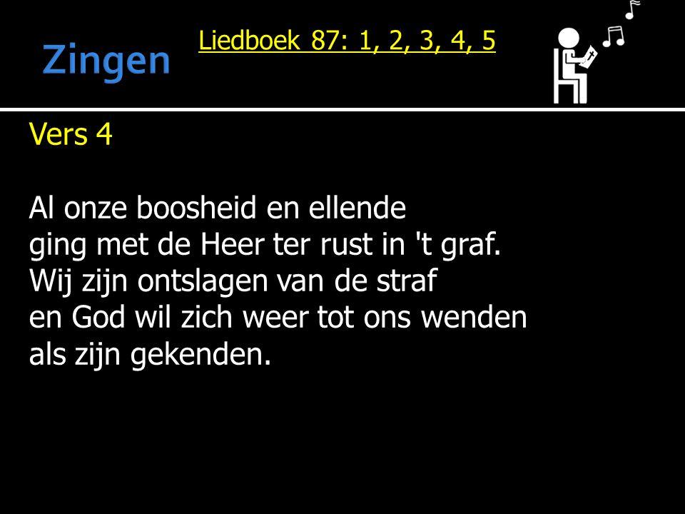 Liedboek 87: 1, 2, 3, 4, 5 Vers 4 Al onze boosheid en ellende ging met de Heer ter rust in 't graf. Wij zijn ontslagen van de straf en God wil zich we