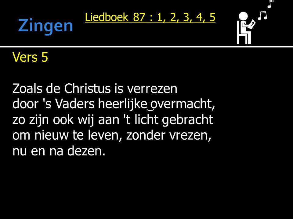 Liedboek 87 : 1, 2, 3, 4, 5 Vers 5 Zoals de Christus is verrezen door s Vaders heerlijke overmacht, zo zijn ook wij aan t licht gebracht om nieuw te leven, zonder vrezen, nu en na dezen.