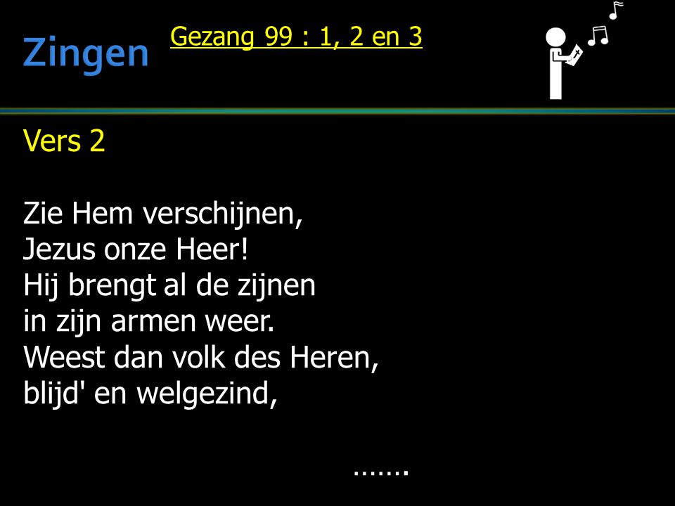 Vers 2 Zie Hem verschijnen, Jezus onze Heer! Hij brengt al de zijnen in zijn armen weer. Weest dan volk des Heren, blijd' en welgezind, ……. Gezang 99