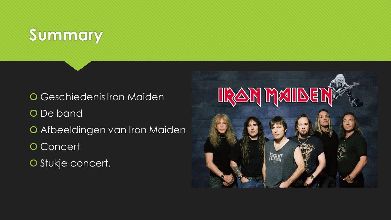 Summary  Geschiedenis Iron Maiden  De band  Afbeeldingen van Iron Maiden  Concert  Stukje concert.  Geschiedenis Iron Maiden  De band  Afbeeld