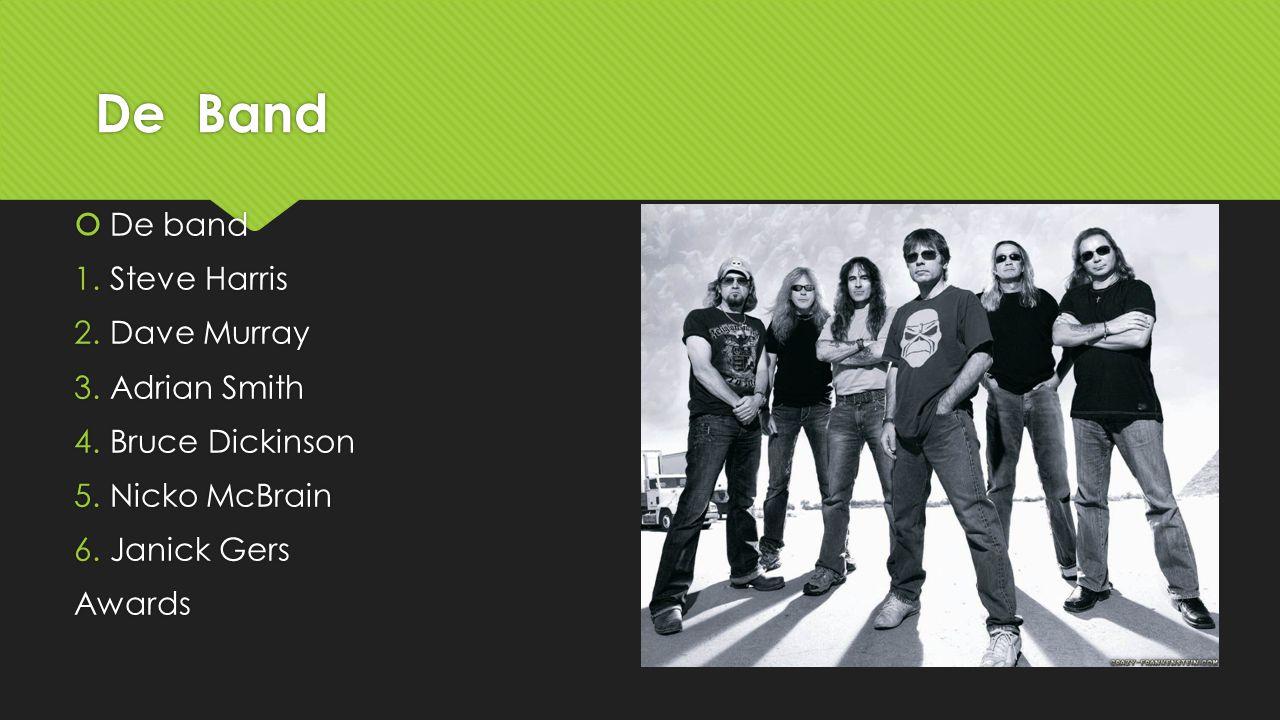 De Band  De band 1.Steve Harris 2.Dave Murray 3.Adrian Smith 4.Bruce Dickinson 5.Nicko McBrain 6.Janick Gers Awards  De band 1.Steve Harris 2.Dave M