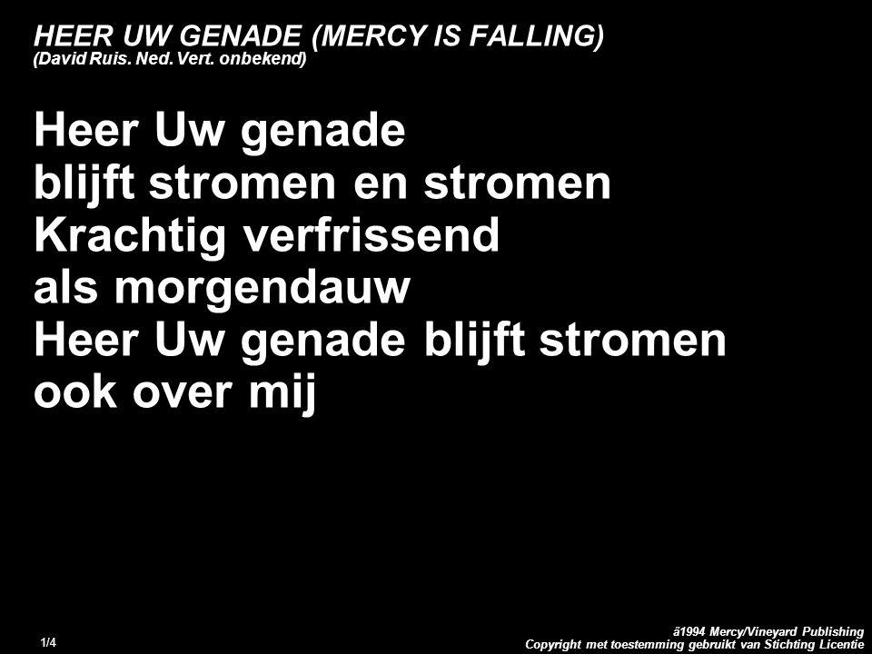 Copyright met toestemming gebruikt van Stichting Licentie ã1994 Mercy/Vineyard Publishing 1/4 HEER UW GENADE (MERCY IS FALLING) (David Ruis.