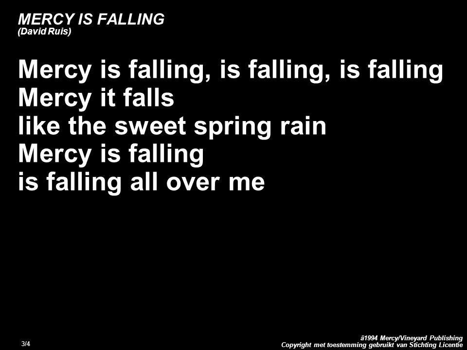 Copyright met toestemming gebruikt van Stichting Licentie ã1994 Mercy/Vineyard Publishing 4/4 MERCY IS FALLING (David Ruis) Hey O, I receive Your mercy Hey O, I receive Your grace Hey O, I will dance forevermore Lalalala…..