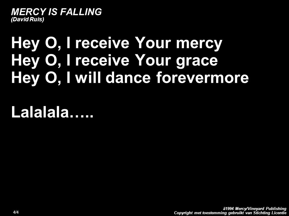 Copyright met toestemming gebruikt van Stichting Licentie ã1994 Mercy/Vineyard Publishing 4/4 MERCY IS FALLING (David Ruis) Hey O, I receive Your merc