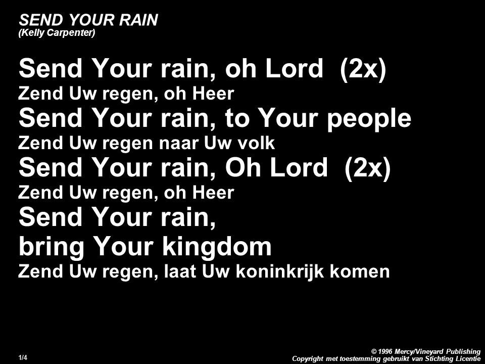 Copyright met toestemming gebruikt van Stichting Licentie © 1996 Mercy/Vineyard Publishing 1/4 SEND YOUR RAIN (Kelly Carpenter) Send Your rain, oh Lor