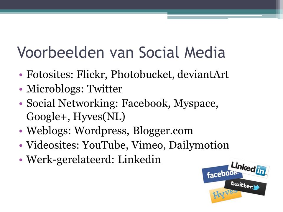 Voorbeelden van Social Media Fotosites: Flickr, Photobucket, deviantArt Microblogs: Twitter Social Networking: Facebook, Myspace, Google+, Hyves(NL) Weblogs: Wordpress, Blogger.com Videosites: YouTube, Vimeo, Dailymotion Werk-gerelateerd: Linkedin