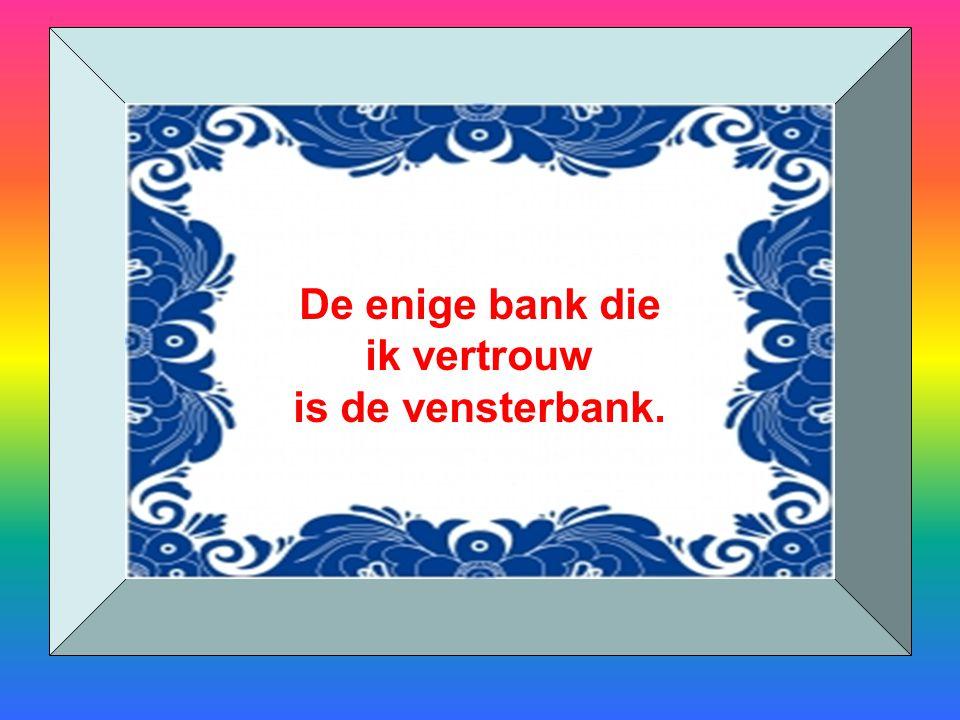 De enige bank die ik vertrouw is de vensterbank.