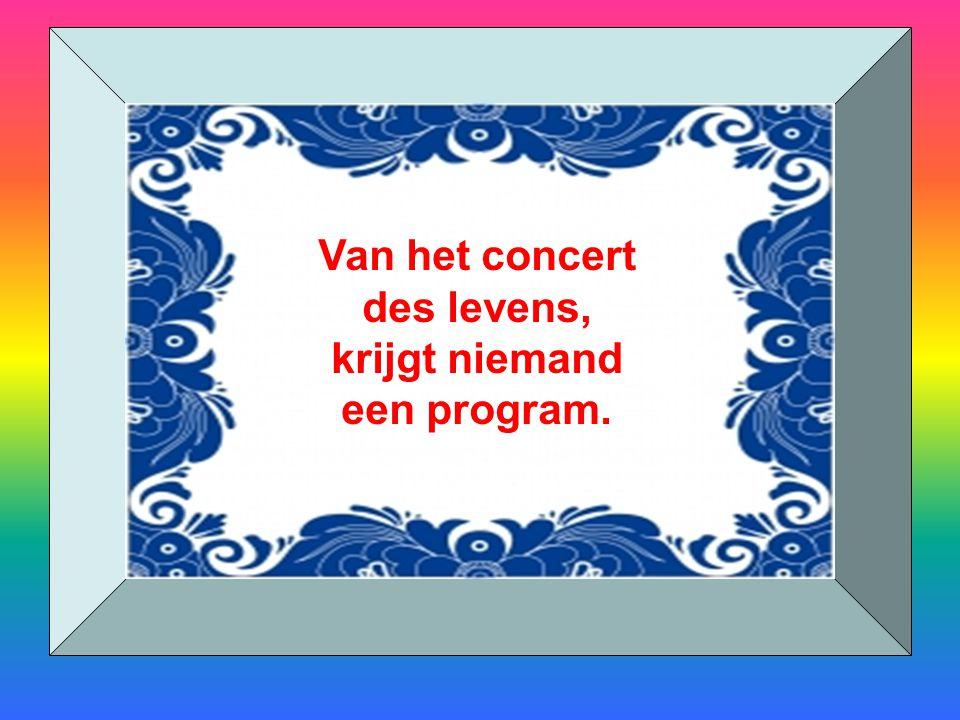 Van het concert des levens, krijgt niemand een program.