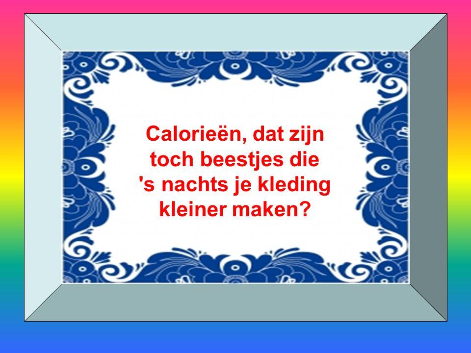 Calorieën, dat zijn toch beestjes die 's nachts je kleding kleiner maken?