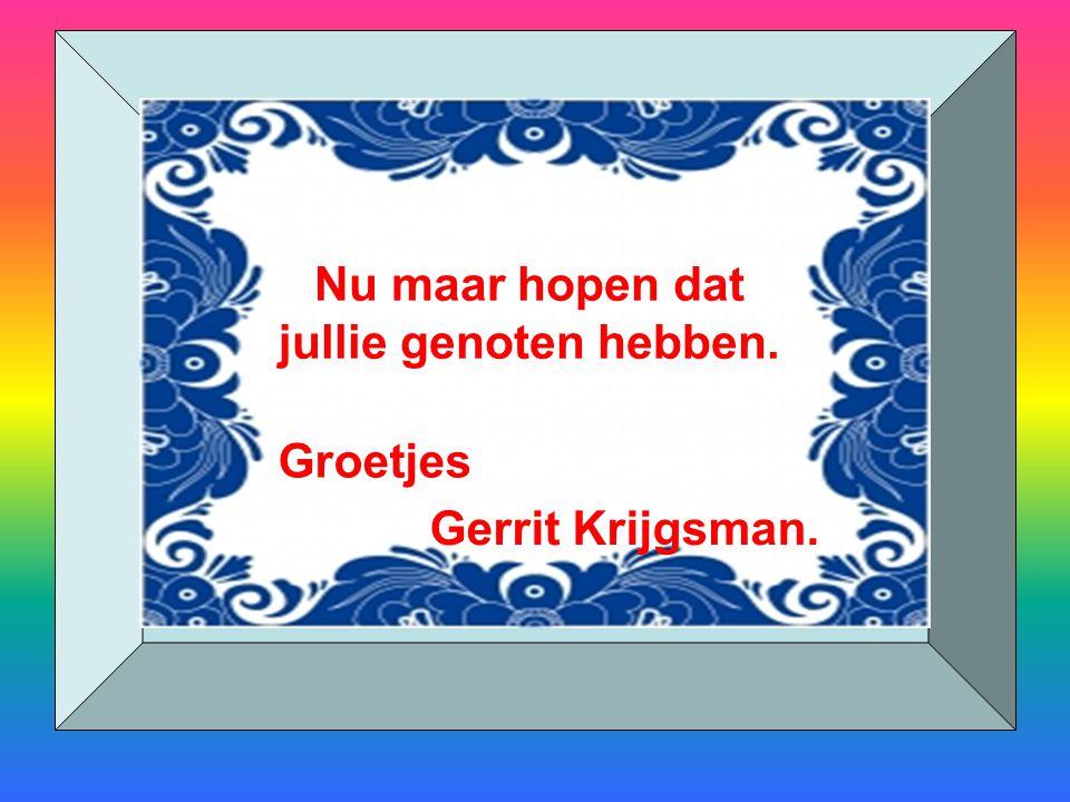 Nu maar hopen dat jullie genoten hebben. Groetjes Gerrit Krijgsman.