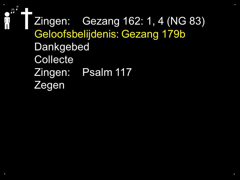 .... Zingen: Gezang 162: 1, 4 (NG 83) Geloofsbelijdenis: Gezang 179b Dankgebed Collecte Zingen: Psalm 117 Zegen