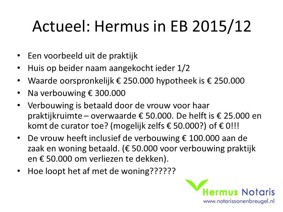 Actueel: Hermus in EB 2015/12 Een voorbeeld uit de praktijk Huis op beider naam aangekocht ieder 1/2 Waarde oorspronkelijk € 250.000 hypotheek is € 25