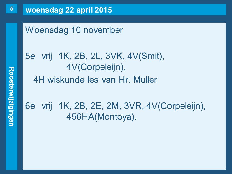 woensdag 22 april 2015 Roosterwijzigingen Woensdag 10 november 5evrij1K, 2B, 2L, 3VK, 4V(Smit), 4V(Corpeleijn). 4H wiskunde les van Hr. Muller 6evrij1