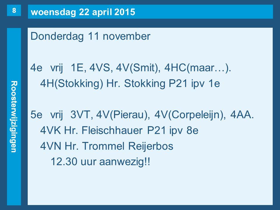 woensdag 22 april 2015 Roosterwijzigingen Donderdag 11 november 4evrij1E, 4VS, 4V(Smit), 4HC(maar…). 4H(Stokking) Hr. Stokking P21 ipv 1e 5evrij3VT, 4