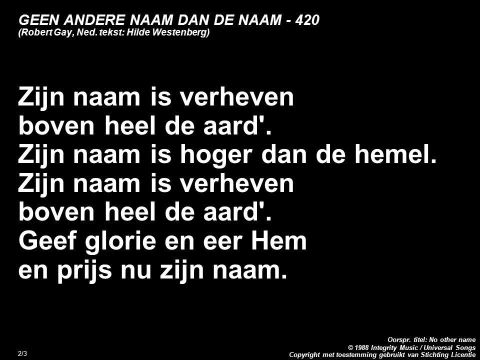 Copyright met toestemming gebruikt van Stichting Licentie Oorspr. titel: No other name © 1988 Integrity Music / Universal Songs 2/3 GEEN ANDERE NAAM D