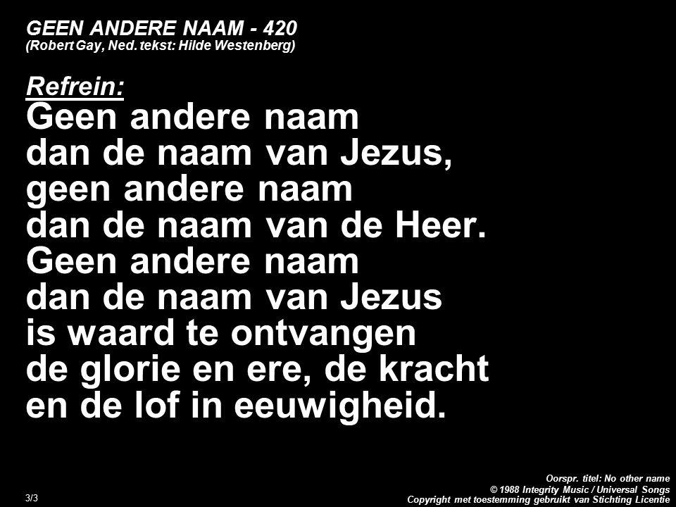 Copyright met toestemming gebruikt van Stichting Licentie Oorspr. titel: No other name © 1988 Integrity Music / Universal Songs 3/3 GEEN ANDERE NAAM -