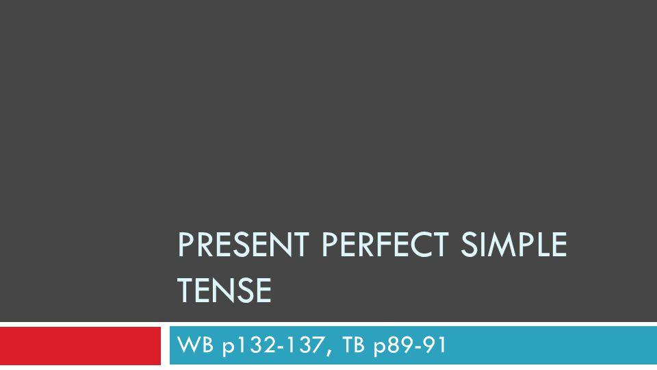 PRESENT PERFECT SIMPLE TENSE WB p132-137, TB p89-91