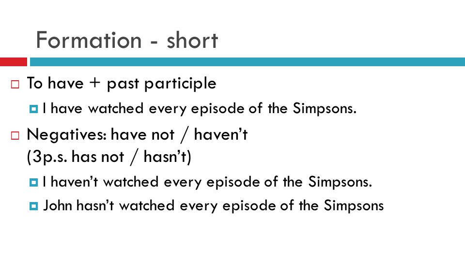 Formation - short  To have + past participle  I have watched every episode of the Simpsons.  Negatives: have not / haven't (3p.s. has not / hasn't)