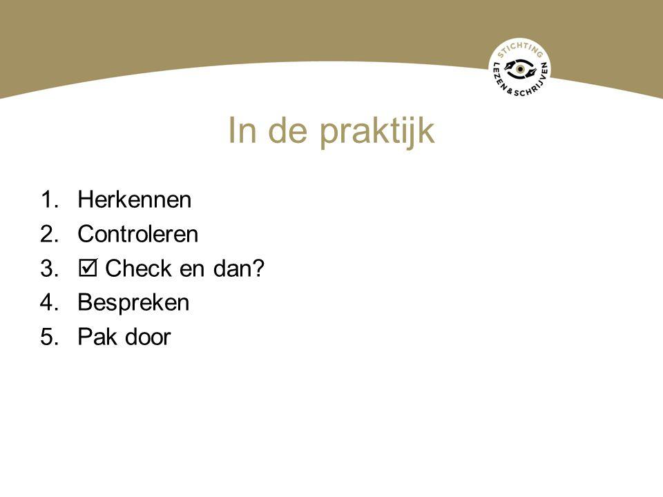 In de praktijk 1.Herkennen 2.Controleren 3.  Check en dan? 4.Bespreken 5.Pak door
