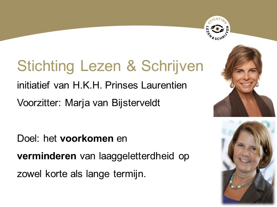 Stichting Lezen & Schrijven initiatief van H.K.H. Prinses Laurentien Voorzitter: Marja van Bijsterveldt Doel: het voorkomen en verminderen van laaggel