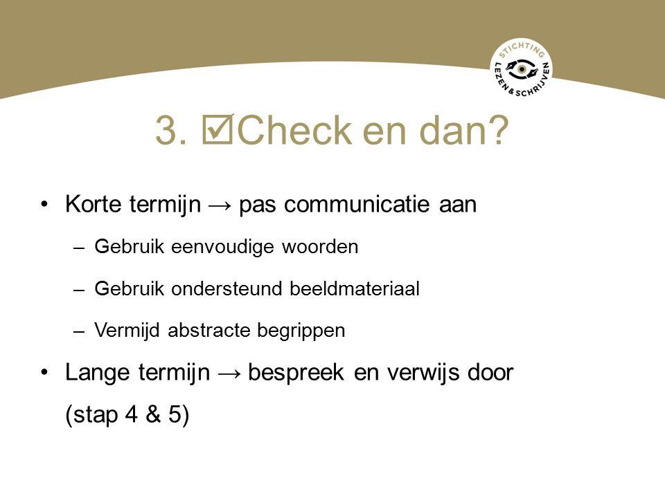 3.  Check en dan? Korte termijn → pas communicatie aan –Gebruik eenvoudige woorden –Gebruik ondersteund beeldmateriaal –Vermijd abstracte begrippen L