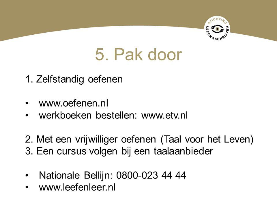 5. Pak door 1. Zelfstandig oefenen www.oefenen.nl werkboeken bestellen: www.etv.nl 2. Met een vrijwilliger oefenen (Taal voor het Leven) 3. Een cursus
