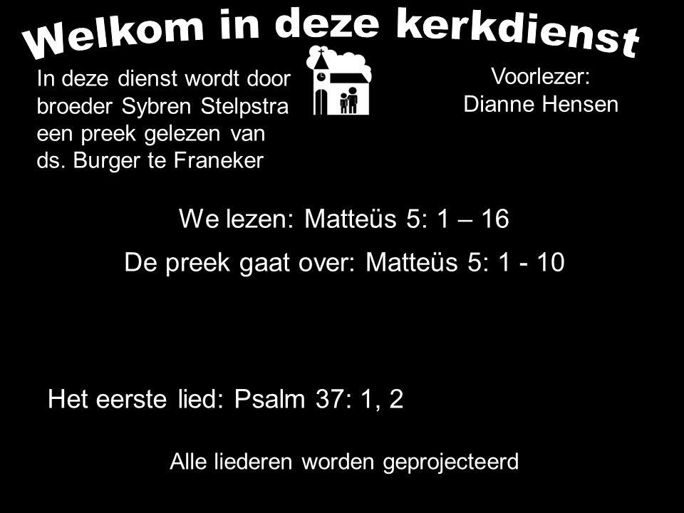 We lezen: Matteüs 5: 1 – 16 De preek gaat over: Matteüs 5: 1 - 10 Alle liederen worden geprojecteerd Het eerste lied: Psalm 37: 1, 2 Voorlezer: Dianne Hensen In deze dienst wordt door broeder Sybren Stelpstra een preek gelezen van ds.