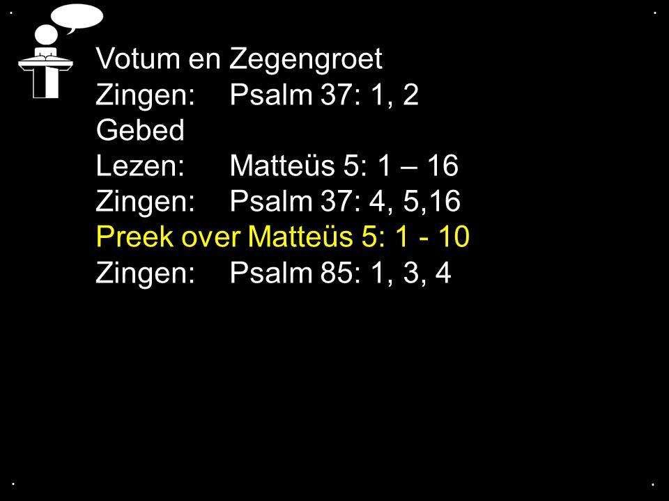 .... Votum en Zegengroet Zingen:Psalm 37: 1, 2 Gebed Lezen:Matteüs 5: 1 – 16 Zingen:Psalm 37: 4, 5,16 Preek over Matteüs 5: 1 - 10 Zingen:Psalm 85: 1,