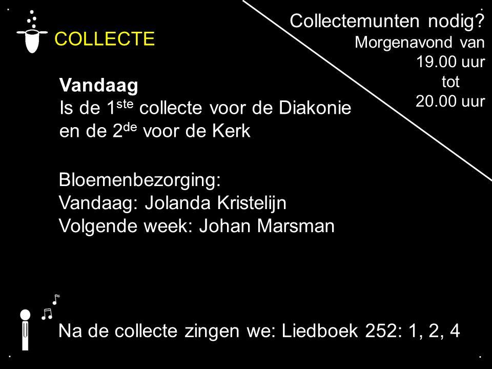 .... COLLECTE Vandaag Is de 1 ste collecte voor de Diakonie en de 2 de voor de Kerk Bloemenbezorging: Vandaag: Jolanda Kristelijn Volgende week: Johan