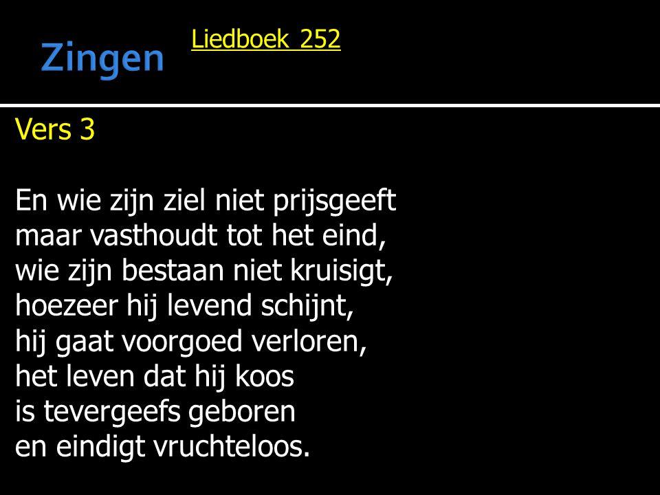 Liedboek 252 Vers 3 En wie zijn ziel niet prijsgeeft maar vasthoudt tot het eind, wie zijn bestaan niet kruisigt, hoezeer hij levend schijnt, hij gaat voorgoed verloren, het leven dat hij koos is tevergeefs geboren en eindigt vruchteloos.
